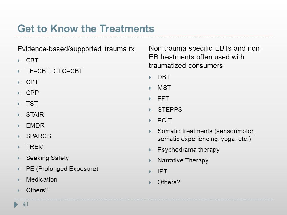 61 Get to Know the Treatments Evidence-based/supported trauma tx  CBT  TF–CBT; CTG–CBT  CPT  CPP  TST  STAIR  EMDR  SPARCS  TREM  Seeking Sa