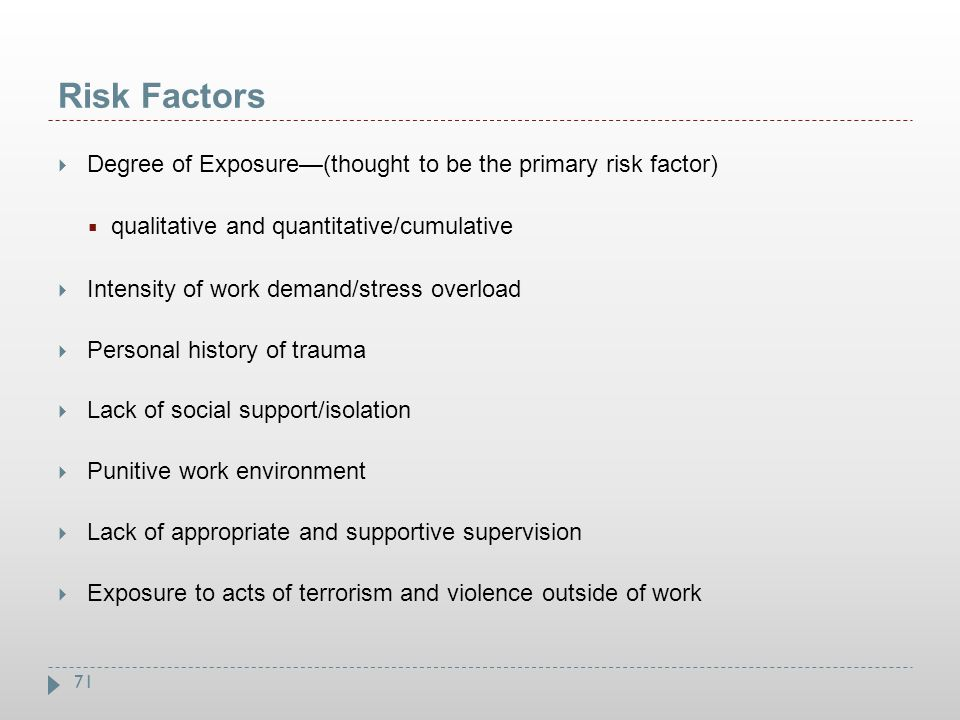 71 Risk Factors  Degree of Exposure—(thought to be the primary risk factor)  qualitative and quantitative/cumulative  Intensity of work demand/stre