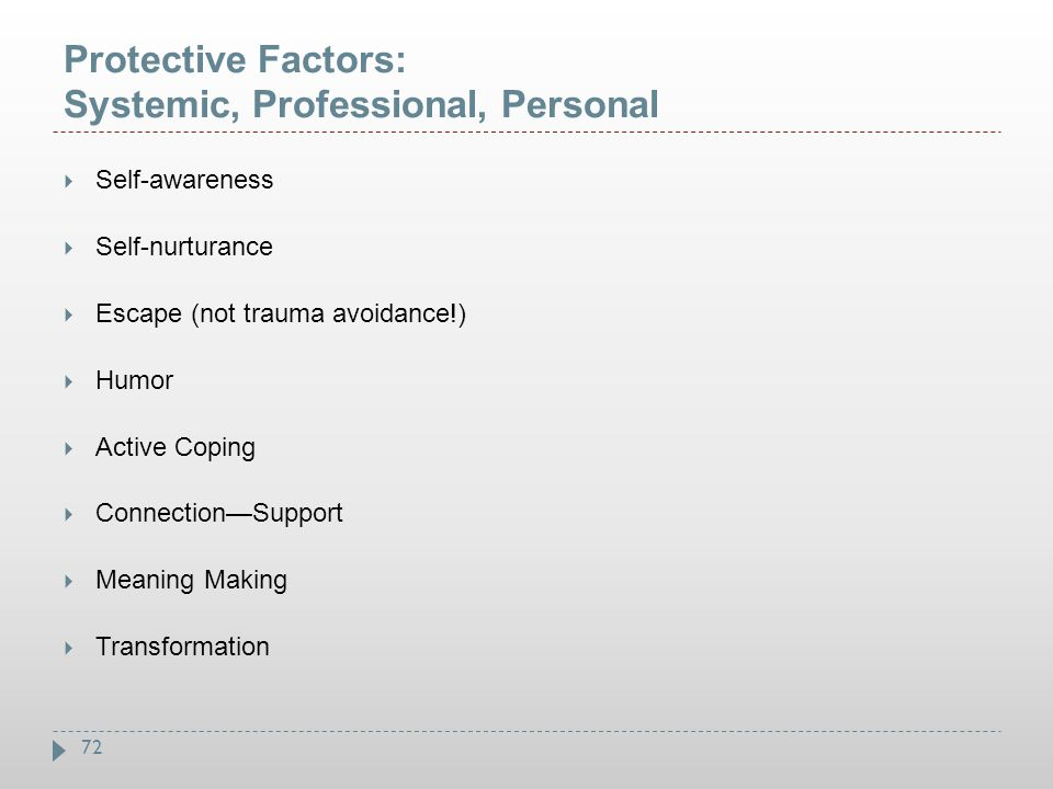 72 Protective Factors: Systemic, Professional, Personal  Self-awareness  Self-nurturance  Escape (not trauma avoidance!)  Humor  Active Coping 