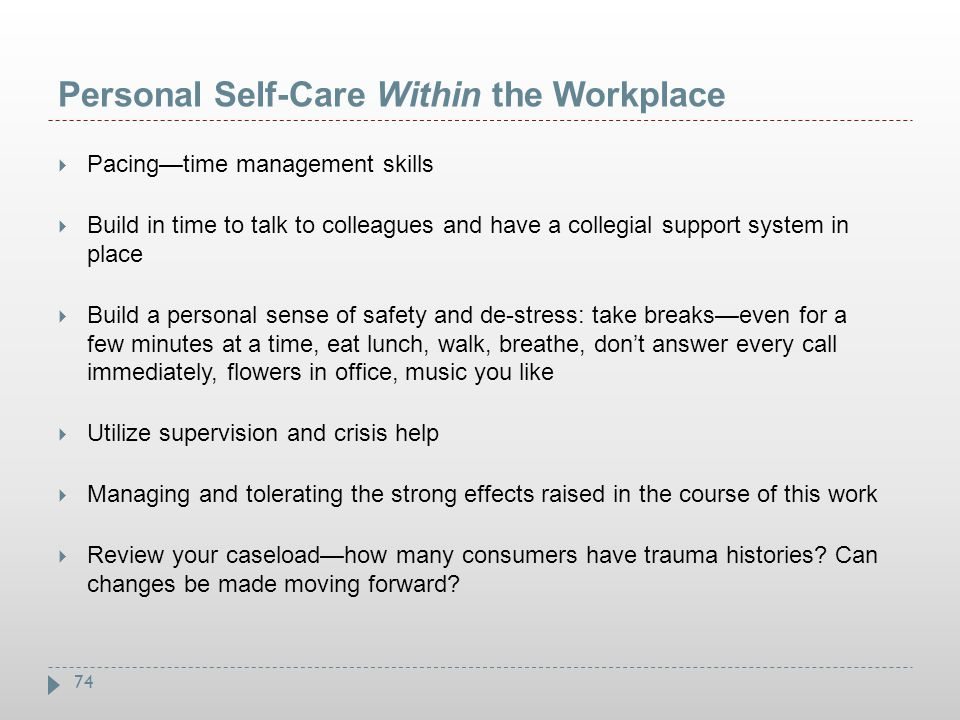 74 Personal Self-Care Within the Workplace  Pacing—time management skills  Build in time to talk to colleagues and have a collegial support system i
