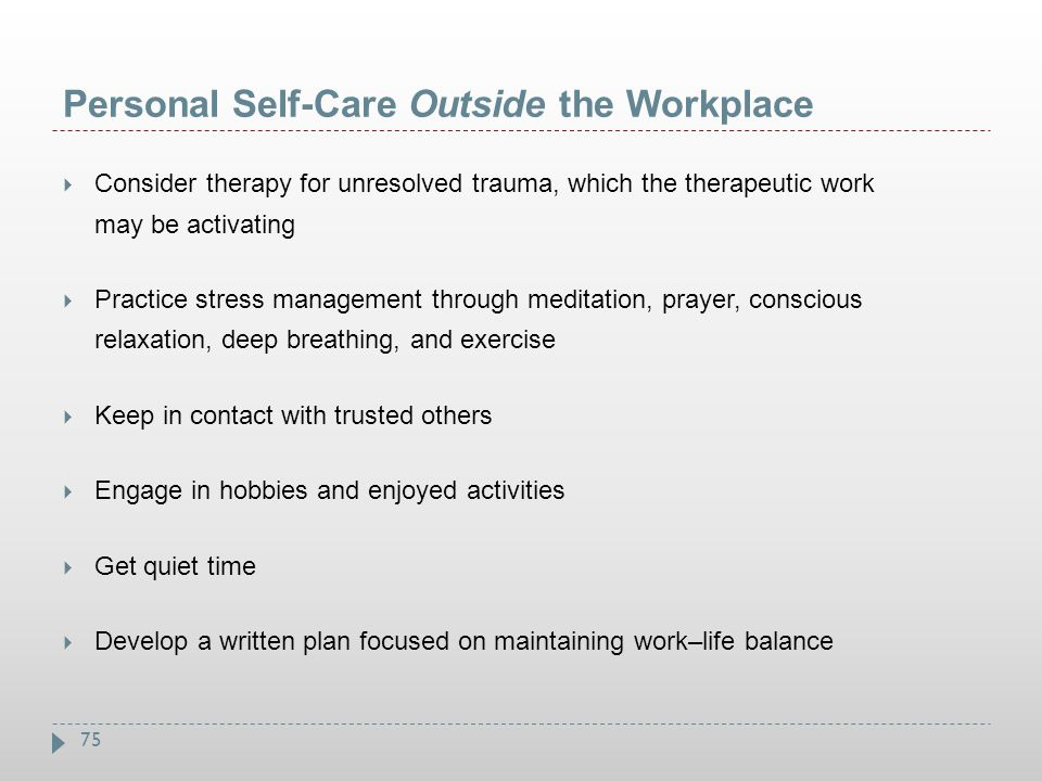 75 Personal Self-Care Outside the Workplace  Consider therapy for unresolved trauma, which the therapeutic work may be activating  Practice stress m
