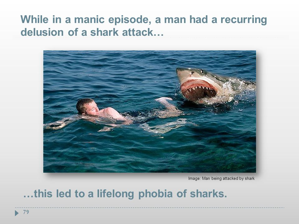 79 Image: Man being attacked by shark …this led to a lifelong phobia of sharks. While in a manic episode, a man had a recurring delusion of a shark at