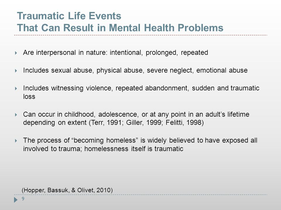 9 Traumatic Life Events That Can Result in Mental Health Problems  Are interpersonal in nature: intentional, prolonged, repeated  Includes sexual ab