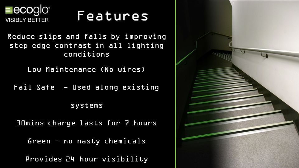 Features Reduce slips and falls by improving step edge contrast in all lighting conditions Low Maintenance (No wires) Fail Safe - Used along existing