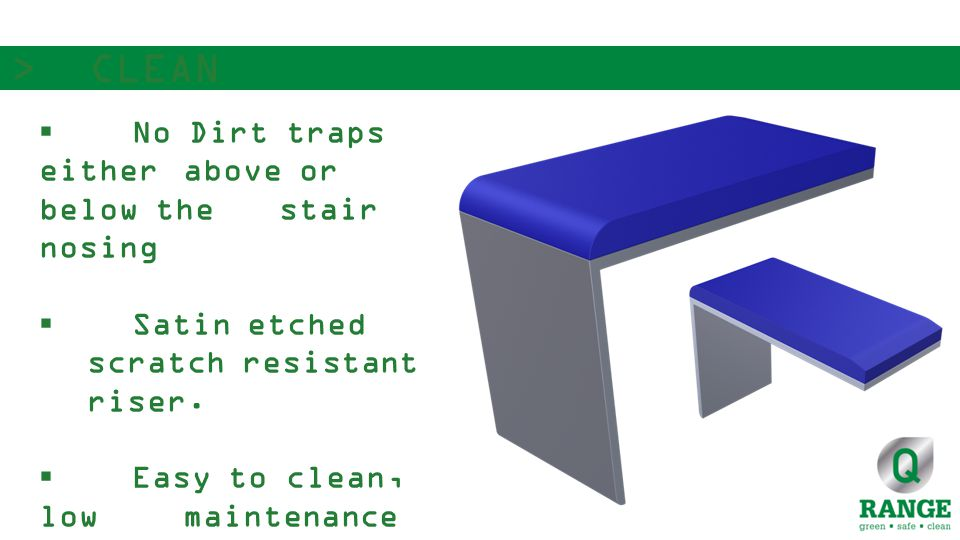  No Dirt traps either above or below the stair nosing  Satin etched scratch resistant riser.
