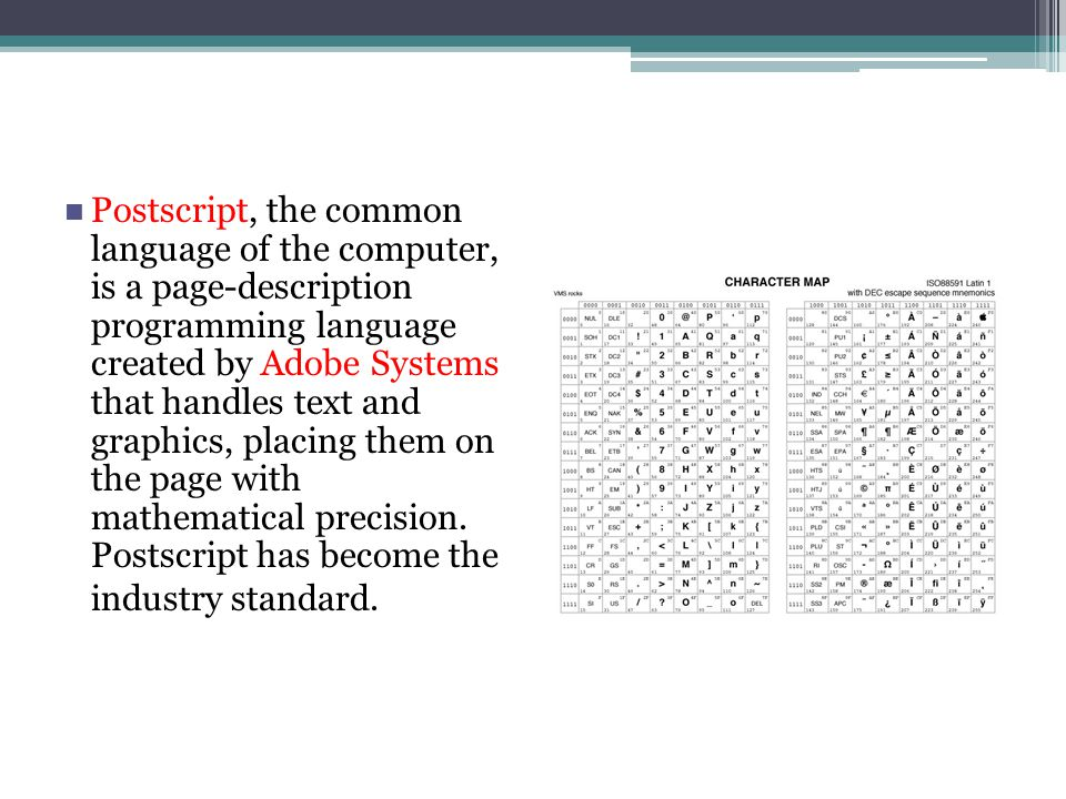 Postscript, the common language of the computer, is a page-description programming language created by Adobe Systems that handles text and graphics, placing them on the page with mathematical precision.