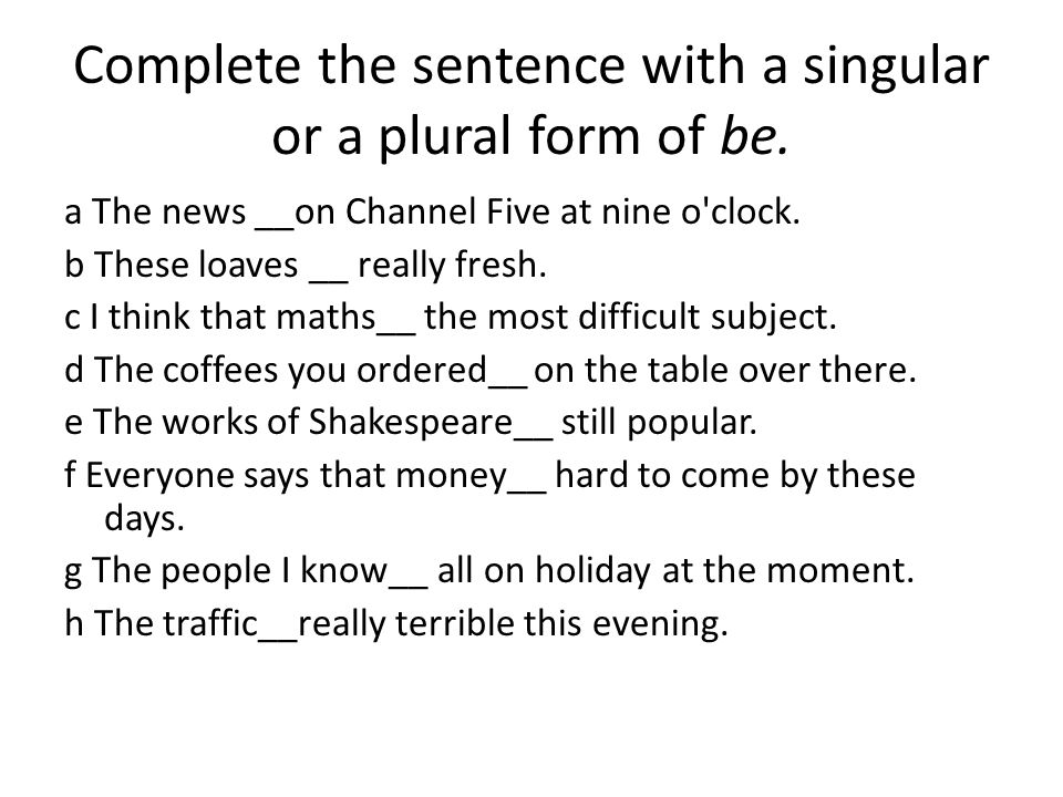 Complete the sentence with a singular or a plural form of be.