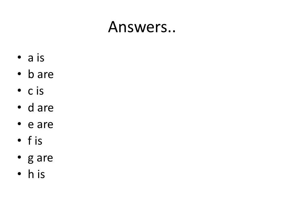 Answers.. a is b are c is d are e are f is g are h is