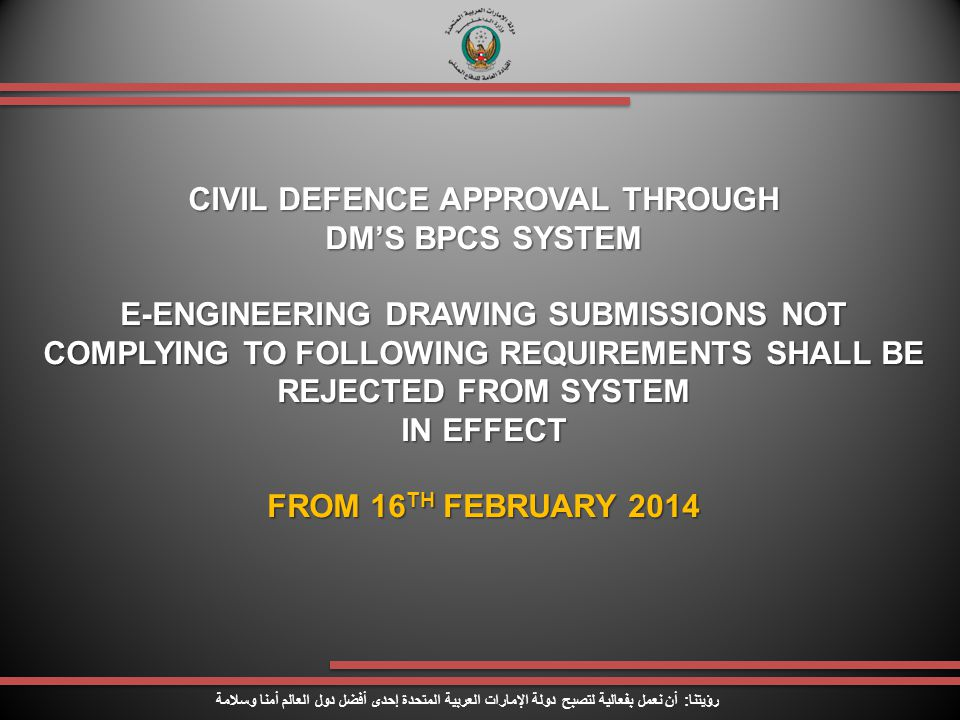 CIVIL DEFENCE APPROVAL THROUGH DM'S BPCS SYSTEM E-ENGINEERING DRAWING SUBMISSIONS NOT COMPLYING TO FOLLOWING REQUIREMENTS SHALL BE REJECTED FROM SYSTEM IN EFFECT FROM 16 TH FEBRUARY 2014 رؤيتنا : أن نعمل بفعالية لتصبح دولة الإمارات العربية المتحدة إحدى أفضل دول العالم أمنا وسلامة