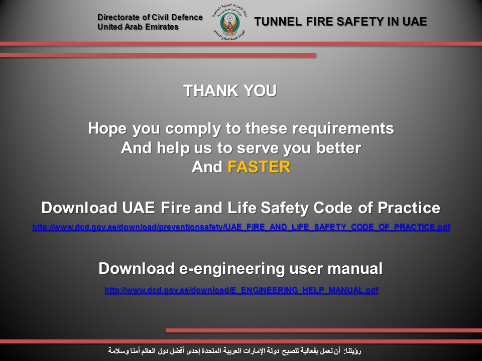 THANK YOU Directorate of Civil Defence United Arab Emirates TUNNEL FIRE SAFETY IN UAE رؤيتنا : أن نعمل بفعالية لتصبح دولة الإمارات العربية المتحدة إحدى أفضل دول العالم أمنا وسلامة Hope you comply to these requirements And help us to serve you better And FASTER Download UAE Fire and Life Safety Code of Practice http://www.dcd.gov.ae/download/preventionsafety/UAE_FIRE_AND_LIFE_SAFETY_CODE_OF_PRACTICE.pdf Download e-engineering user manual http://www.dcd.gov.ae/download/E_ENGINEERING_HELP_MANUAL.pdf