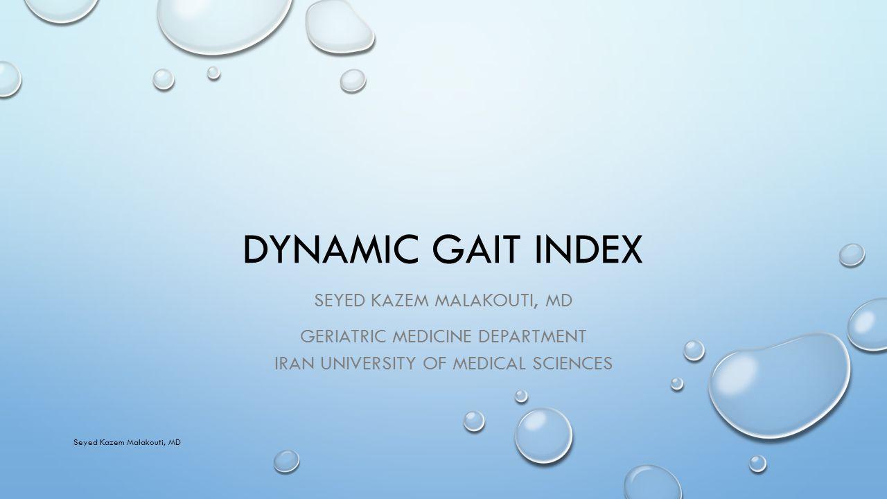 DYNAMIC GAIT INDEX SEYED KAZEM MALAKOUTI, MD GERIATRIC MEDICINE DEPARTMENT IRAN UNIVERSITY OF MEDICAL SCIENCES Seyed Kazem Malakouti, MD