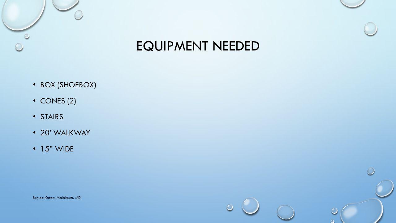 EQUIPMENT NEEDED BOX (SHOEBOX) CONES (2) STAIRS 20' WALKWAY 15 WIDE Seyed Kazem Malakouti, MD