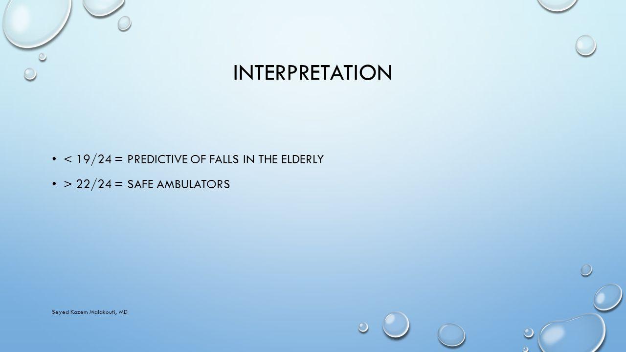INTERPRETATION < 19/24 = PREDICTIVE OF FALLS IN THE ELDERLY > 22/24 = SAFE AMBULATORS Seyed Kazem Malakouti, MD