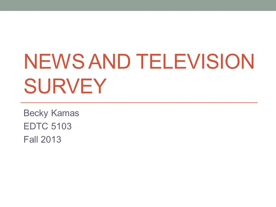 NEWS AND TELEVISION SURVEY Becky Kamas EDTC 5103 Fall 2013