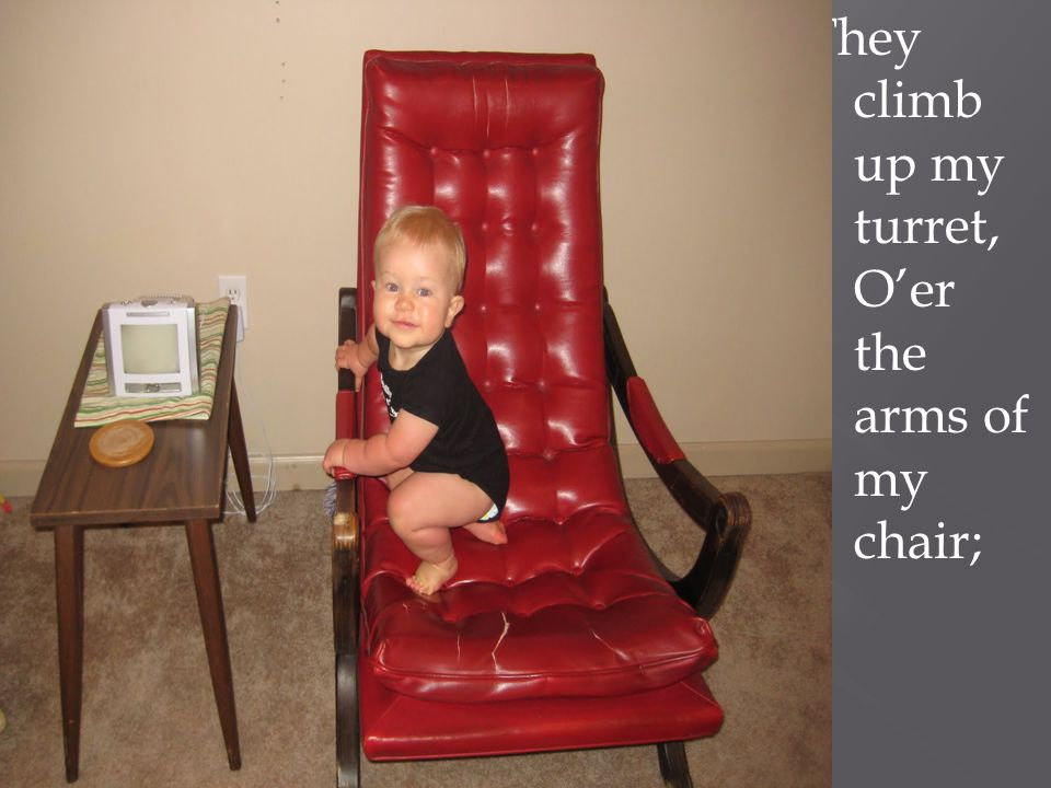 They climb up my turret, O'er the arms of my chair;
