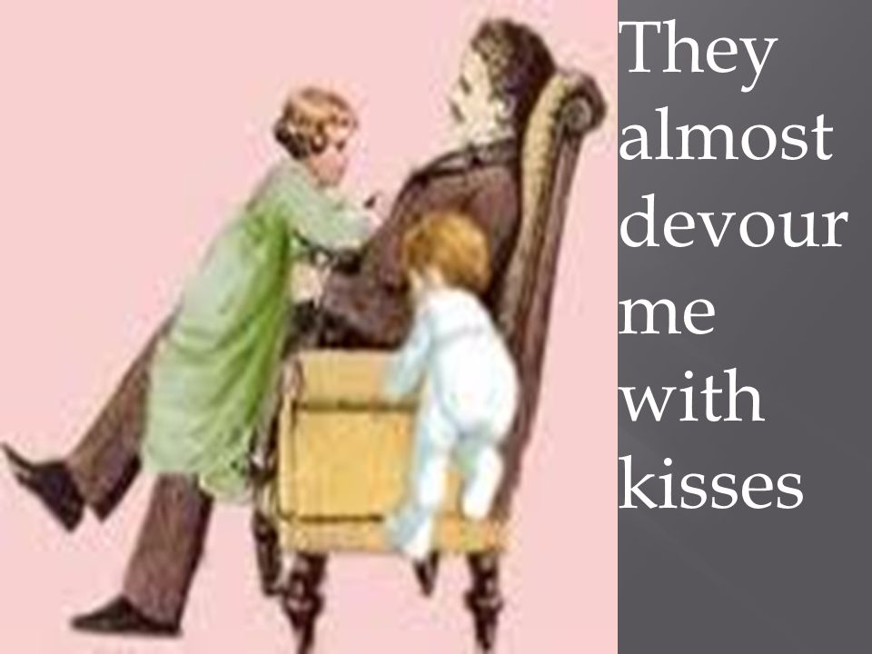 They almost devour me with kisses