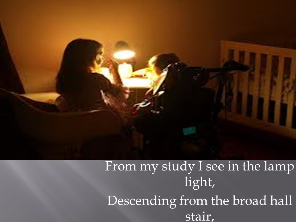 From my study I see in the lamp light, Descending from the broad hall stair,