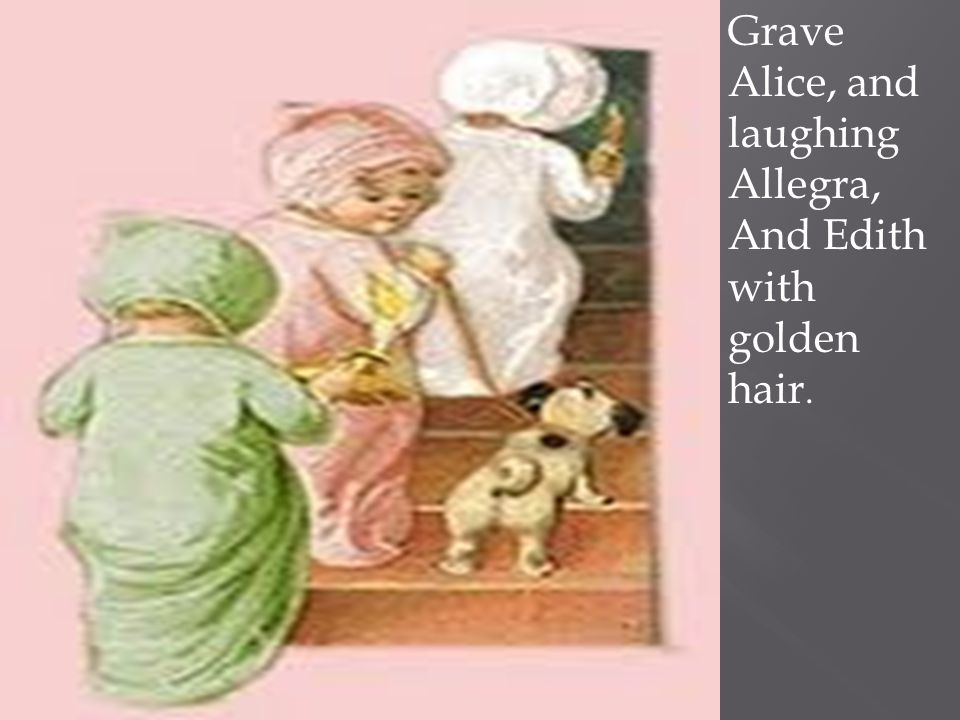 Grave Alice, and laughing Allegra, And Edith with golden hair.