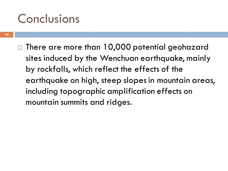 Conclusions 19  There are more than 10,000 potential geohazard sites induced by the Wenchuan earthquake, mainly by rockfalls, which reflect the effects of the earthquake on high, steep slopes in mountain areas, including topographic amplification effects on mountain summits and ridges.