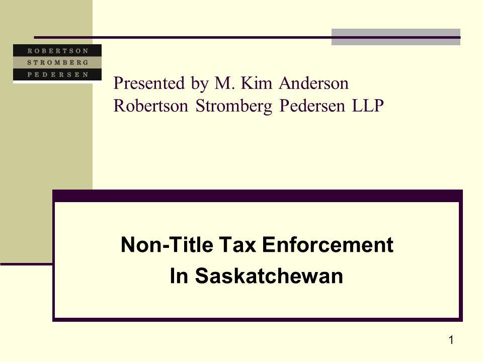 1 Presented by M. Kim Anderson Robertson Stromberg Pedersen LLP Non-Title Tax Enforcement In Saskatchewan