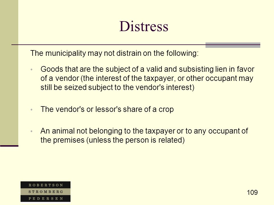 109 Distress The municipality may not distrain on the following: Goods that are the subject of a valid and subsisting lien in favor of a vendor (the interest of the taxpayer, or other occupant may still be seized subject to the vendor s interest) The vendor s or lessor s share of a crop An animal not belonging to the taxpayer or to any occupant of the premises (unless the person is related)