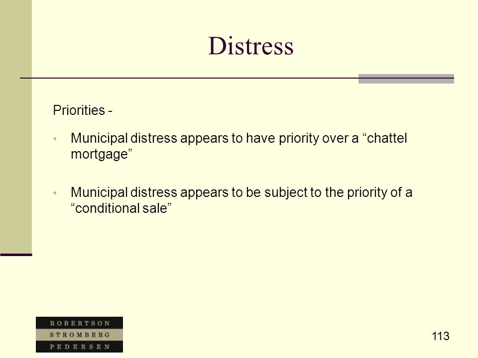 113 Distress Priorities - Municipal distress appears to have priority over a chattel mortgage Municipal distress appears to be subject to the priority of a conditional sale
