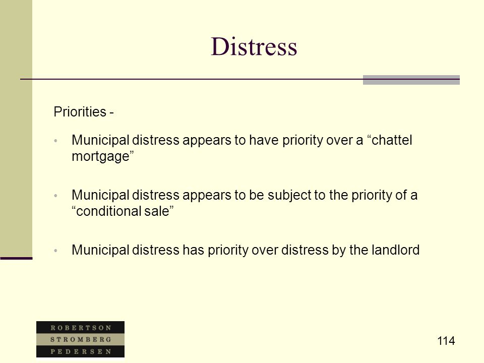 """114 Distress Priorities - Municipal distress appears to have priority over a """"chattel mortgage"""" Municipal distress appears to be subject to the priori"""