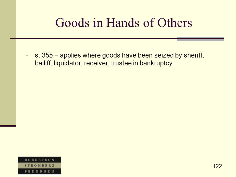 122 Goods in Hands of Others s. 355 – applies where goods have been seized by sheriff, bailiff, liquidator, receiver, trustee in bankruptcy