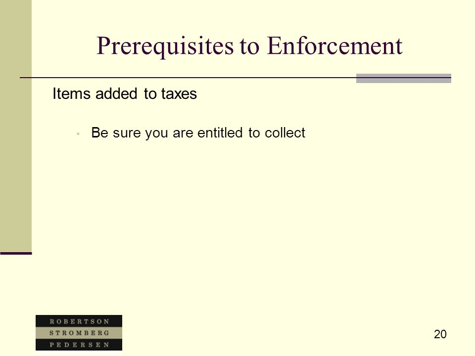20 Prerequisites to Enforcement Items added to taxes Be sure you are entitled to collect