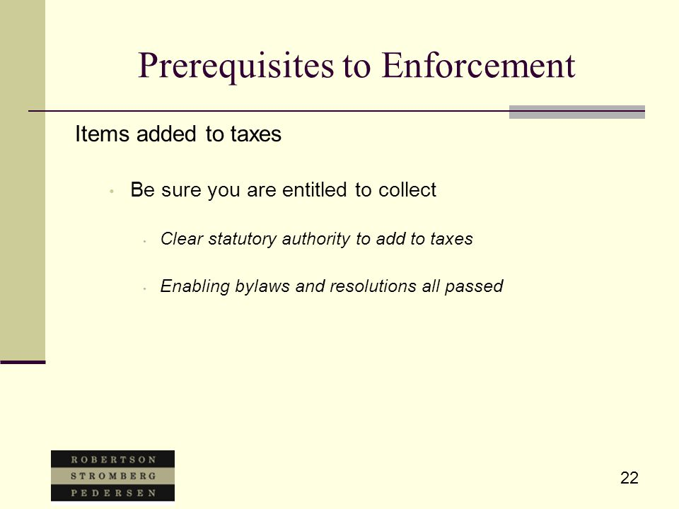 22 Prerequisites to Enforcement Items added to taxes Be sure you are entitled to collect Clear statutory authority to add to taxes Enabling bylaws and