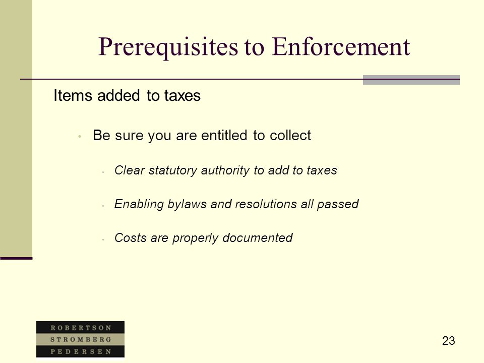 23 Prerequisites to Enforcement Items added to taxes Be sure you are entitled to collect Clear statutory authority to add to taxes Enabling bylaws and