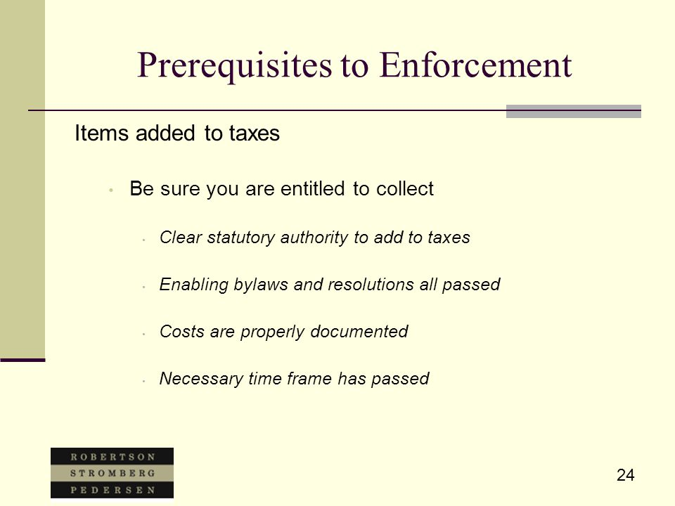 24 Prerequisites to Enforcement Items added to taxes Be sure you are entitled to collect Clear statutory authority to add to taxes Enabling bylaws and resolutions all passed Costs are properly documented Necessary time frame has passed