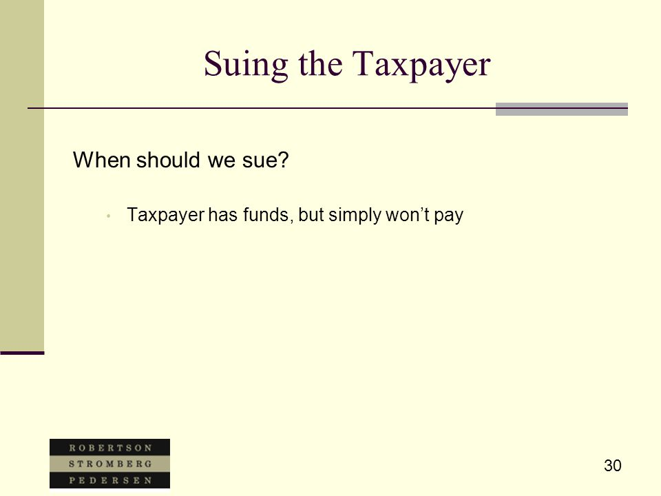 30 Suing the Taxpayer When should we sue? Taxpayer has funds, but simply won't pay