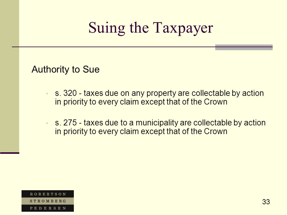 33 Suing the Taxpayer Authority to Sue s. 320 - taxes due on any property are collectable by action in priority to every claim except that of the Crow
