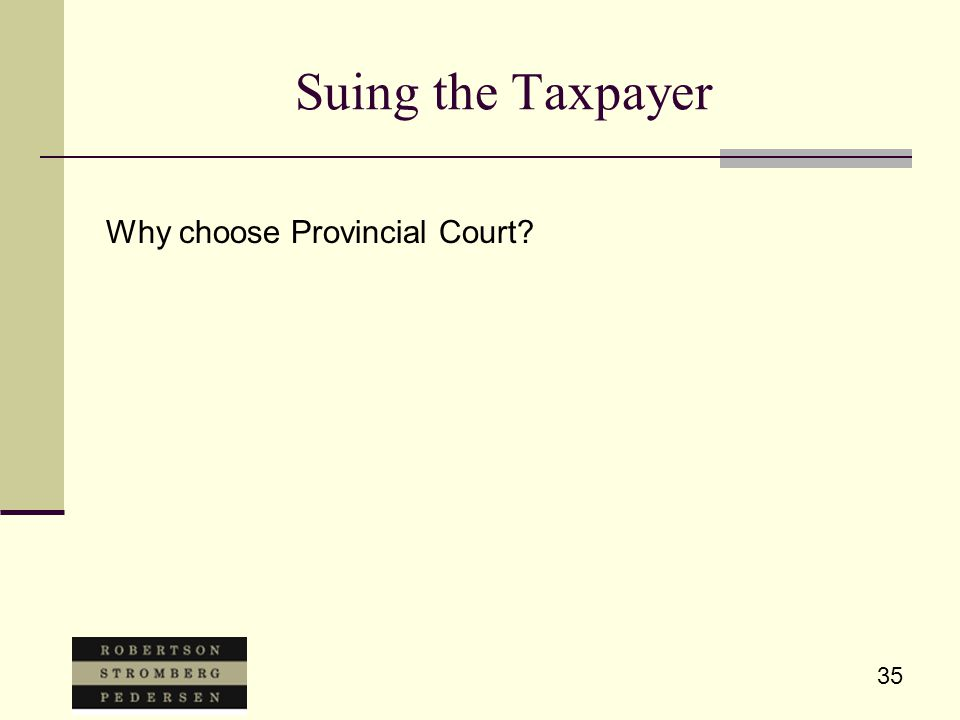 35 Suing the Taxpayer Why choose Provincial Court?