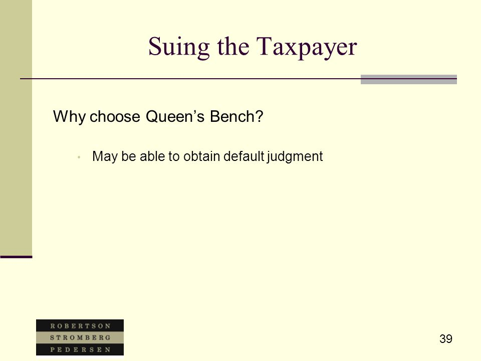 39 Suing the Taxpayer Why choose Queen's Bench? May be able to obtain default judgment