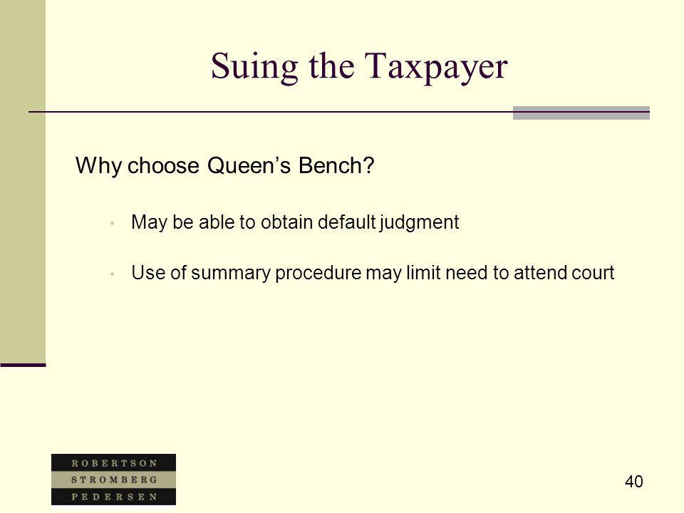 40 Suing the Taxpayer Why choose Queen's Bench? May be able to obtain default judgment Use of summary procedure may limit need to attend court