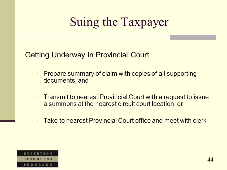 44 Suing the Taxpayer Getting Underway in Provincial Court Prepare summary of claim with copies of all supporting documents, and Transmit to nearest Provincial Court with a request to issue a summons at the nearest circuit court location, or Take to nearest Provincial Court office and meet with clerk