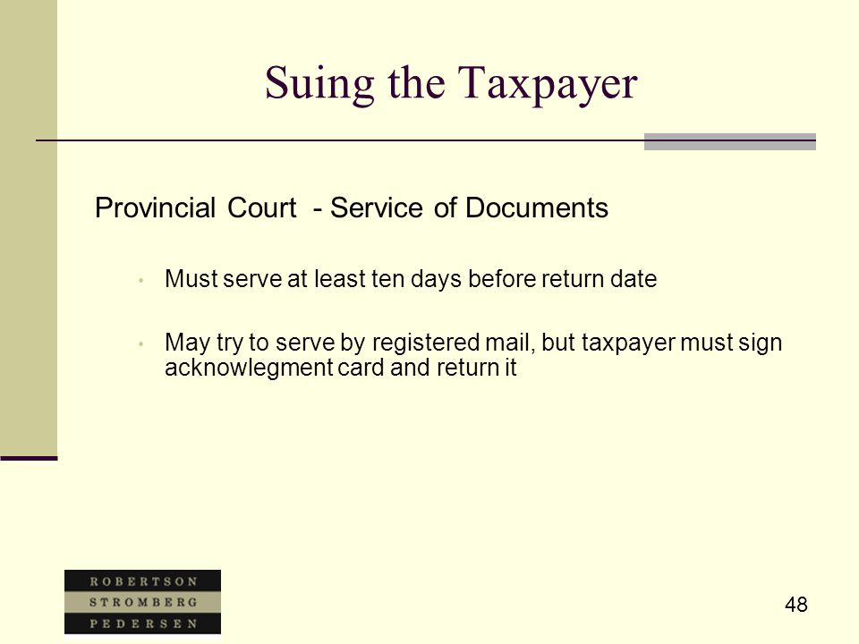 48 Suing the Taxpayer Provincial Court - Service of Documents Must serve at least ten days before return date May try to serve by registered mail, but taxpayer must sign acknowlegment card and return it