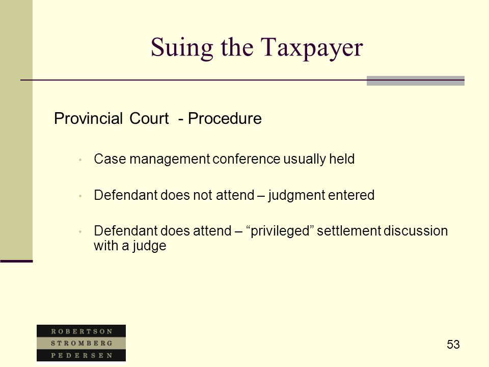 53 Suing the Taxpayer Provincial Court - Procedure Case management conference usually held Defendant does not attend – judgment entered Defendant does attend – privileged settlement discussion with a judge