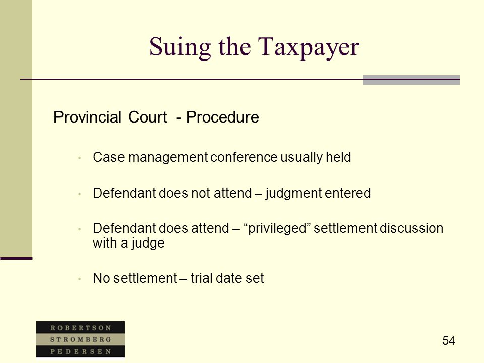 54 Suing the Taxpayer Provincial Court - Procedure Case management conference usually held Defendant does not attend – judgment entered Defendant does attend – privileged settlement discussion with a judge No settlement – trial date set