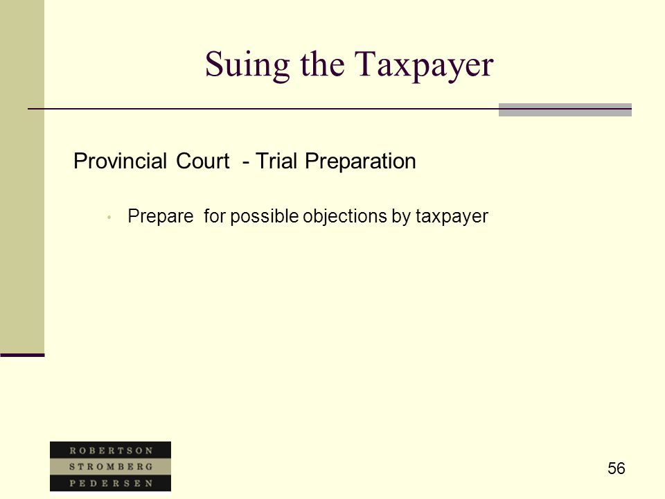 56 Suing the Taxpayer Provincial Court - Trial Preparation Prepare for possible objections by taxpayer