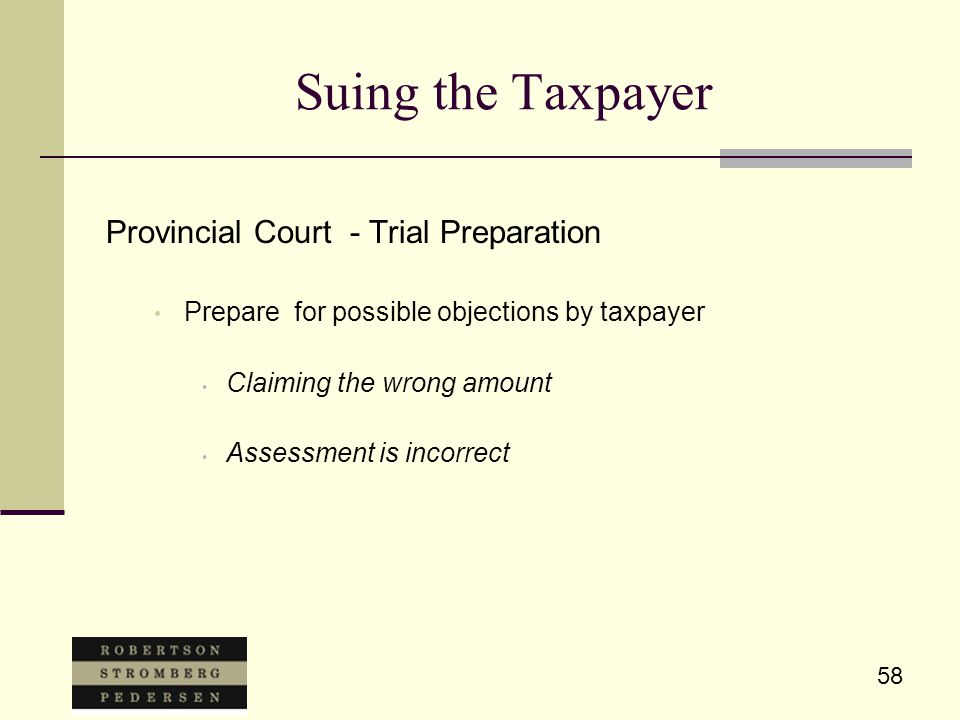 58 Suing the Taxpayer Provincial Court - Trial Preparation Prepare for possible objections by taxpayer Claiming the wrong amount Assessment is incorrect