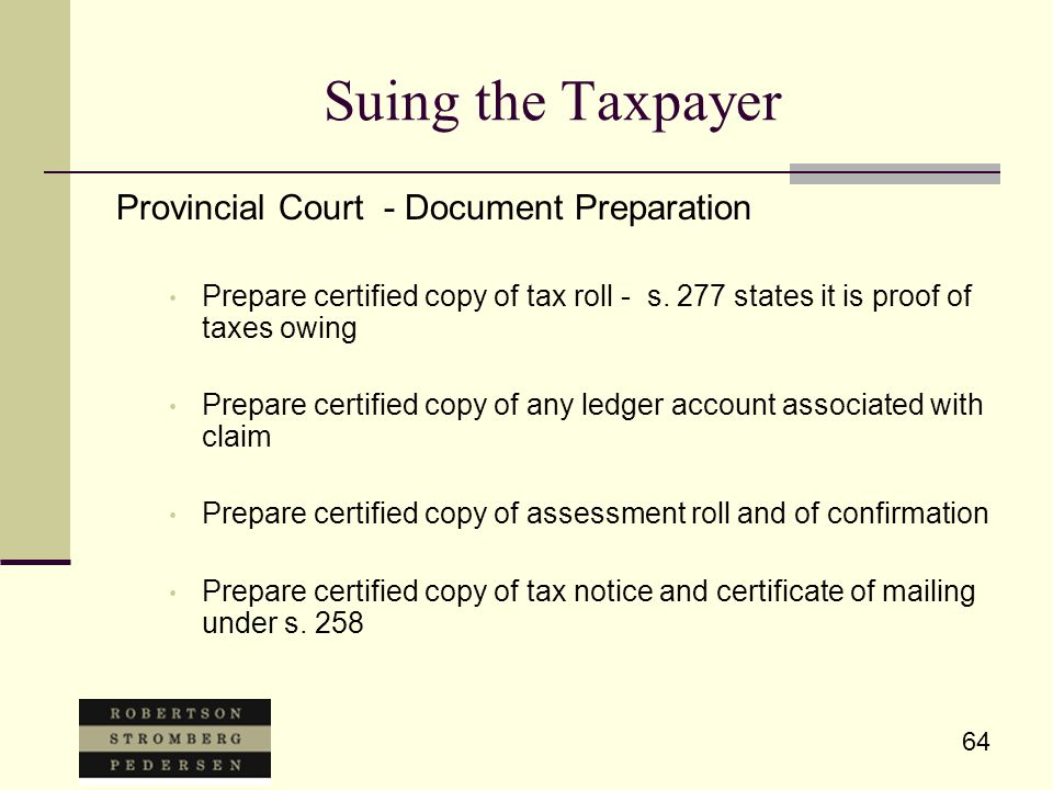 64 Suing the Taxpayer Provincial Court - Document Preparation Prepare certified copy of tax roll - s. 277 states it is proof of taxes owing Prepare ce