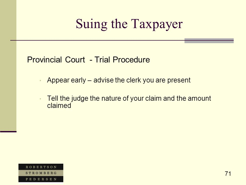 71 Suing the Taxpayer Provincial Court - Trial Procedure Appear early – advise the clerk you are present Tell the judge the nature of your claim and the amount claimed