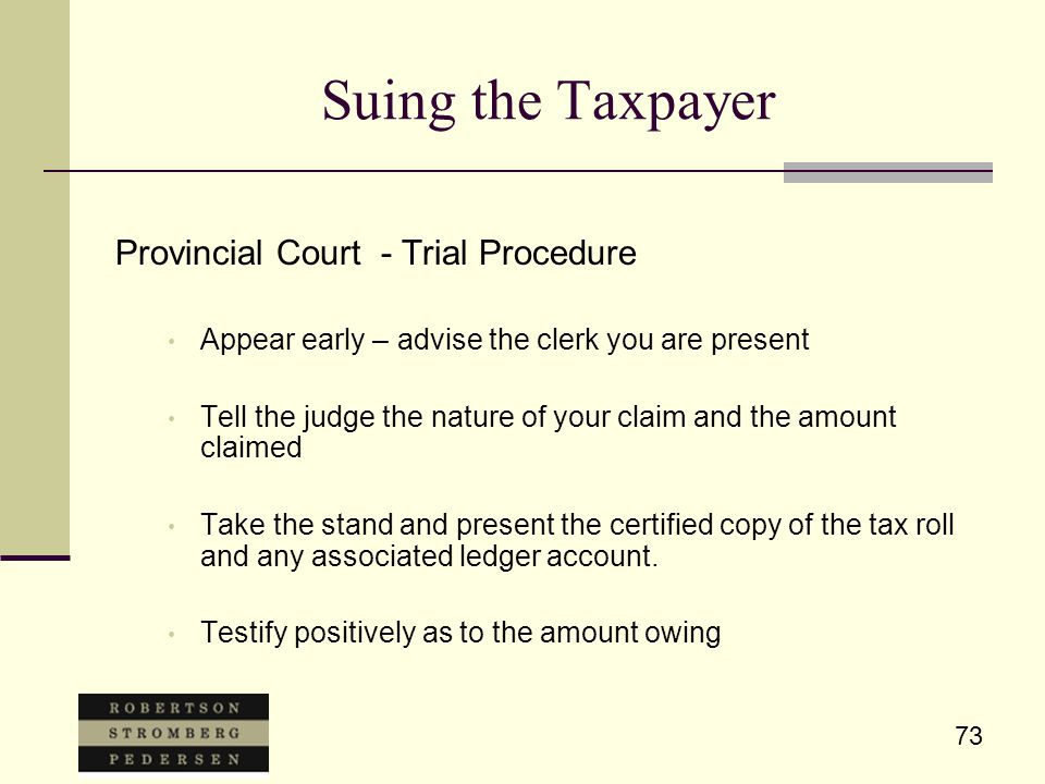 73 Suing the Taxpayer Provincial Court - Trial Procedure Appear early – advise the clerk you are present Tell the judge the nature of your claim and t