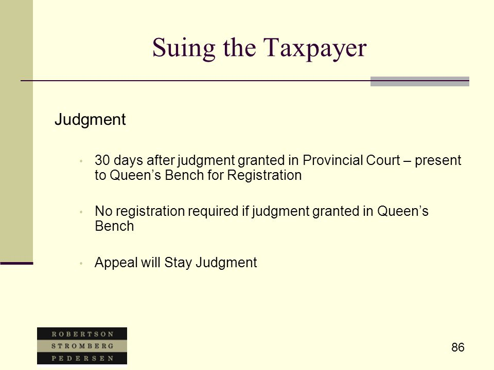 86 Suing the Taxpayer Judgment 30 days after judgment granted in Provincial Court – present to Queen's Bench for Registration No registration required