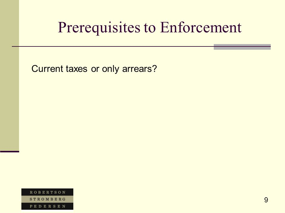 9 Prerequisites to Enforcement Current taxes or only arrears