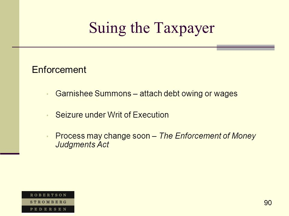 90 Suing the Taxpayer Enforcement Garnishee Summons – attach debt owing or wages Seizure under Writ of Execution Process may change soon – The Enforcement of Money Judgments Act