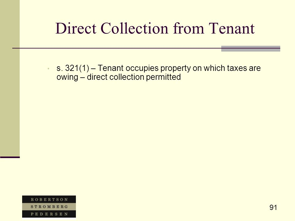 91 Direct Collection from Tenant s. 321(1) – Tenant occupies property on which taxes are owing – direct collection permitted